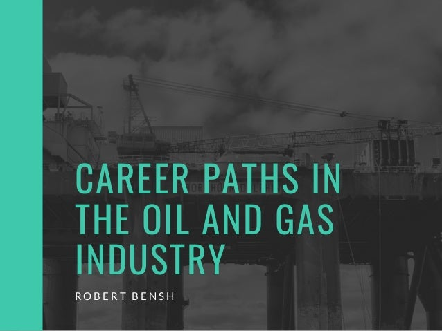CAREER PATHS IN THE OIL AND GAS INDUSTRY R O B E R T B E N S H