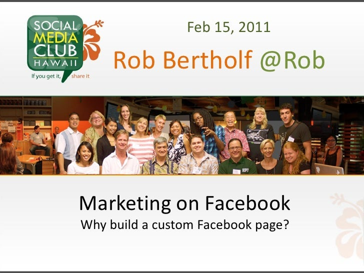 Feb 15, 2011     Rob Bertholf @RobMarketing on FacebookWhy build a custom Facebook page?
