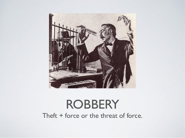 ROBBERY  Theft + force or the threat of force.