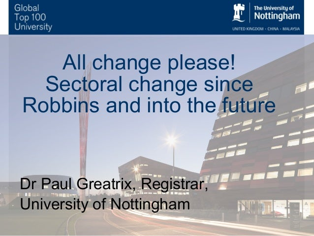 All change please! Sectoral change since Robbins and into the future!  Dr Paul Greatrix, Registrar, University of Nottingh...