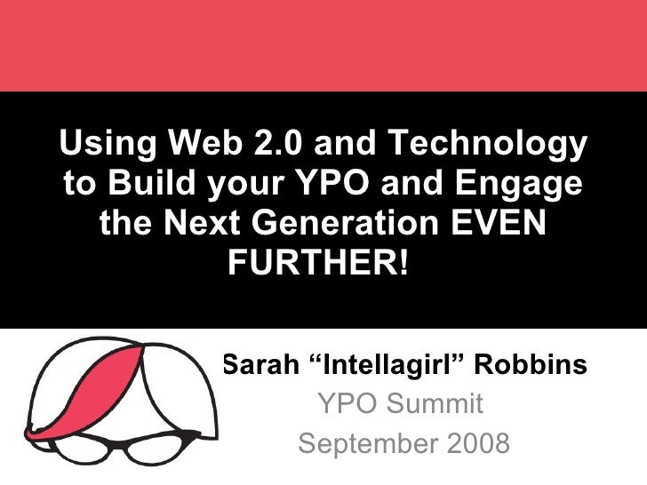 "Using Web 2.0 and Technology to Build your YPO and Engage the Next Generation EVEN FURTHER!  Sarah ""Intellagirl"" Robbins Y..."