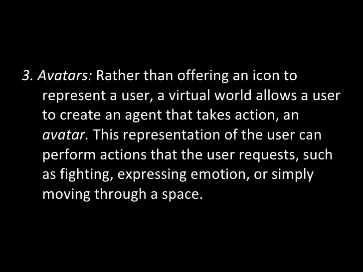 <ul><li>3. Avatars:  Rather than offering an icon to represent a user, a virtual world allows a user to create an agent th...