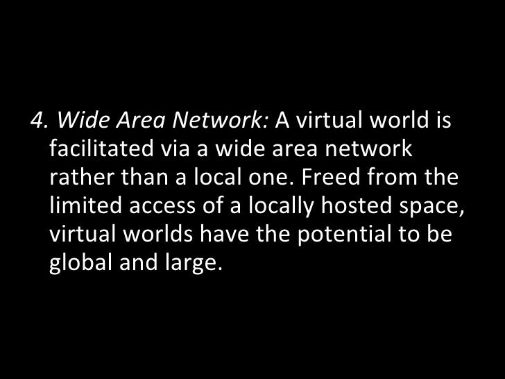 <ul><li>4. Wide Area Network:  A virtual world is facilitated via a wide area network rather than a local one. Freed from ...