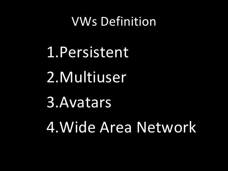 VWs Definition <ul><li>Persistent </li></ul><ul><li>Multiuser </li></ul><ul><li>Avatars </li></ul><ul><li>Wide Area Networ...
