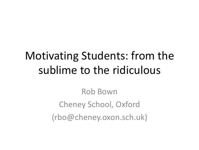 Motivating Students: from the sublime to the ridiculous Rob Bown Cheney School, Oxford (rbo@cheney.oxon.sch.uk)