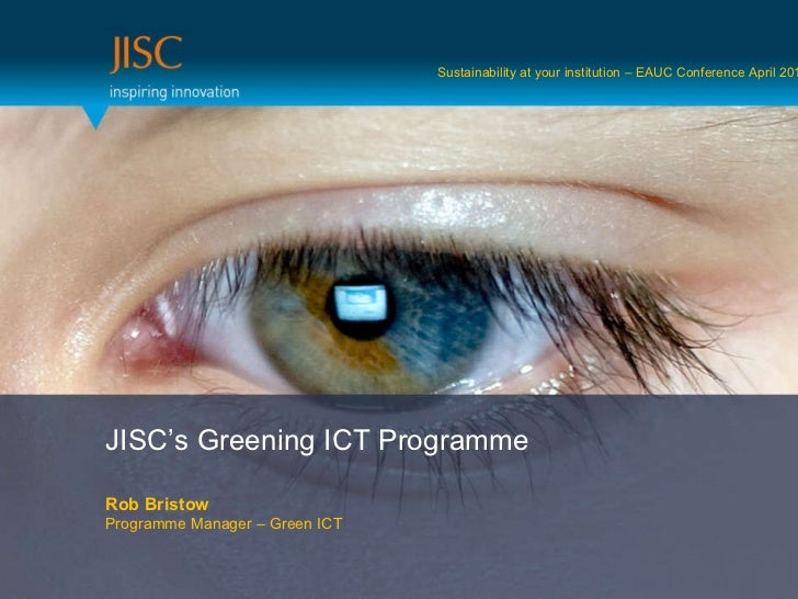 JISC's Greening ICT Programme Rob Bristow Programme Manager – Green ICT Sustainability at your institution – EAUC Conferen...