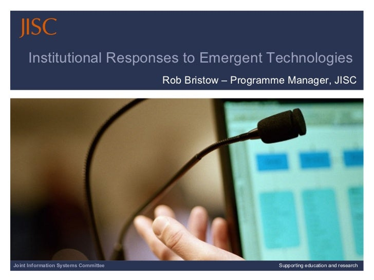 Institutional Responses to Emergent Technologies  Rob Bristow – Programme Manager, JISC 04/06/09   |  Supporting education...