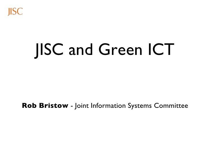 JISC and Green ICT <ul><li>Rob Bristow  - Joint Information Systems Committee </li></ul>