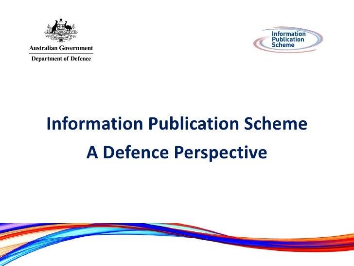 <ul><li>Information Publication Scheme </li></ul><ul><li>A Defence Perspective </li></ul>