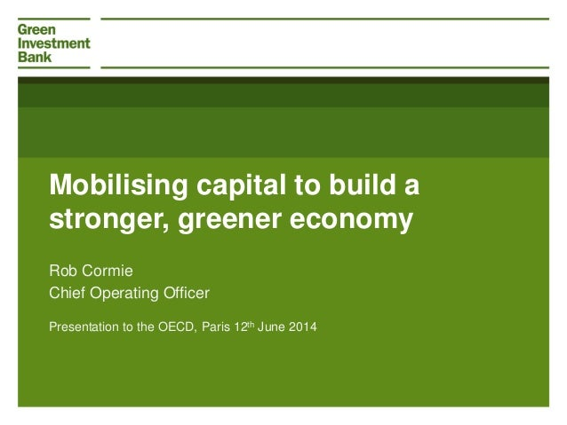 Mobilising capital to build a stronger, greener economy Presentation to the OECD, Paris 12th June 2014 Rob Cormie Chief Op...
