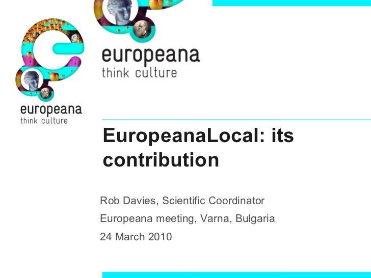 EuropeanaLocal: itscontributionRob Davies, Scientific CoordinatorEuropeana meeting, Varna, Bulgaria24 March 2010