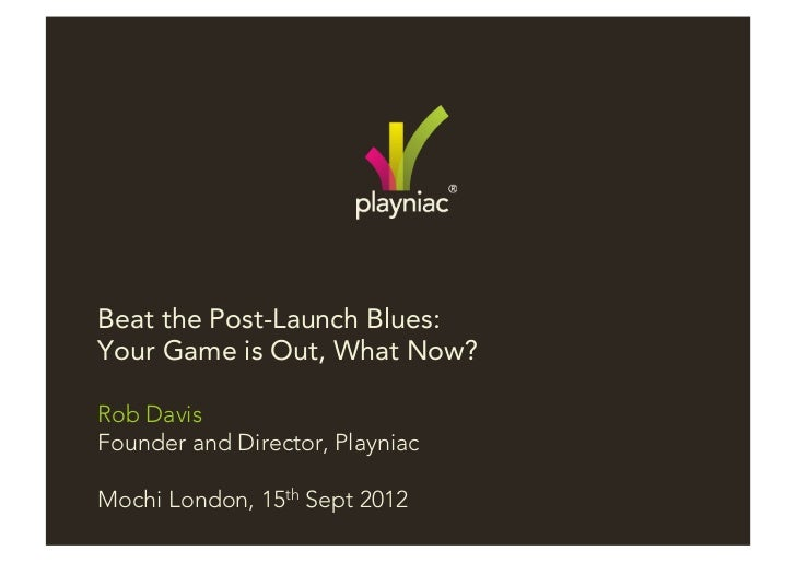 Beat the Post-Launch Blues:Your Game is Out, What Now?Rob DavisFounder and Director, PlayniacMochi London, 15th Sept 2012