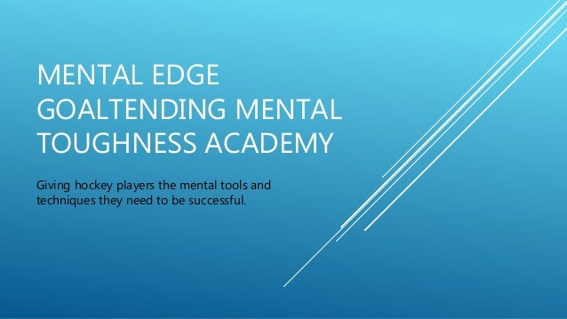 MENTAL EDGE GOALTENDING MENTAL TOUGHNESS ACADEMY Giving hockey players the mental tools and techniques they need to be suc...