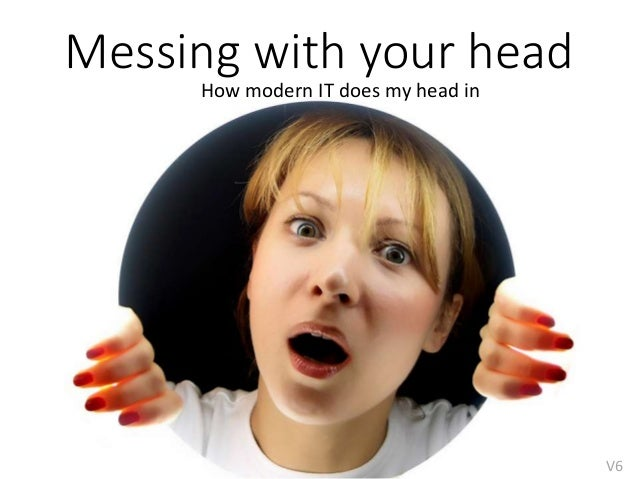 Messing with your head How modern IT does my head in V6