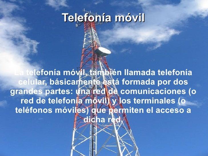 Telefonía móvil La telefonía móvil, también llamada telefonía  celular, básicamente está formada por dosgrandes partes: un...