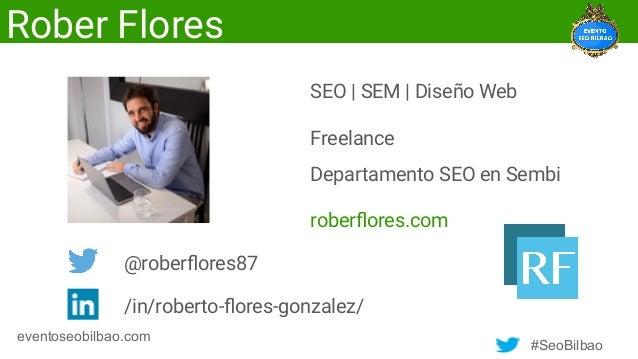 #SeoBilbao eventoseobilbao.com Rober Flores SEO | SEM | Diseño Web Freelance Departamento SEO en Sembi roberflores.com @rob...