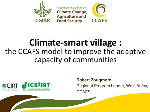 Climate-smart village : the CCAFS model to improve the adaptive capacity of communities Robert Zougmoré Regional Program L...