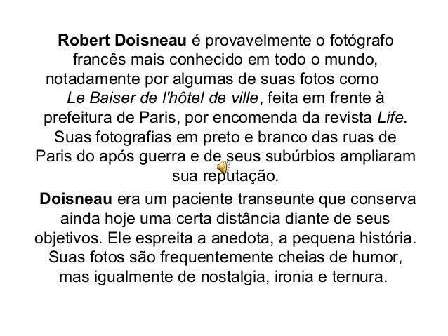 Robert Doisneau é provavelmente o fotógrafo      francês mais conhecido em todo o mundo,  notadamente por algumas de suas ...
