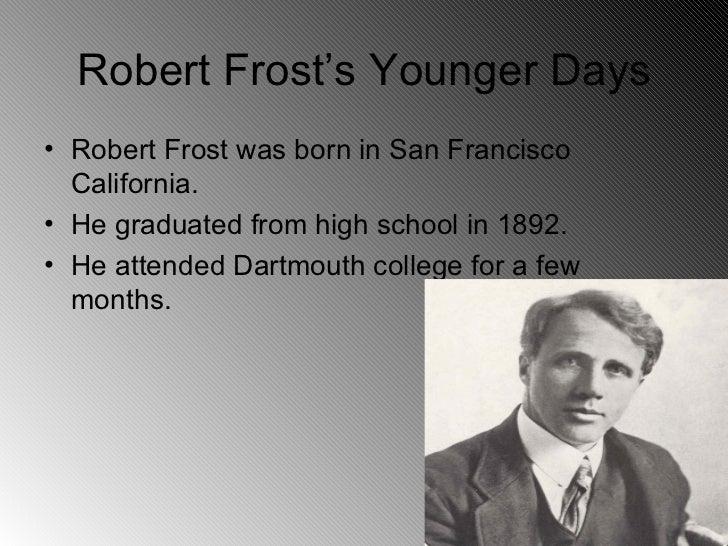 Robert Frost's Younger Days <ul><li>Robert Frost was born in San Francisco  California. </li></ul><ul><li>He graduated fro...