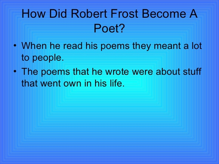 How Did Robert Frost Become A Poet? <ul><li>When he read his poems they meant a lot to people. </li></ul><ul><li>The poems...