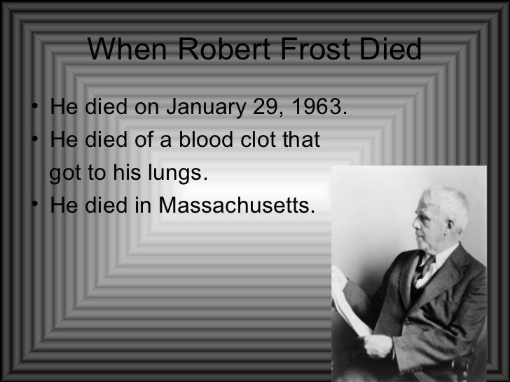When Robert Frost Died <ul><li>He died on January 29, 1963. </li></ul><ul><li>He died of a blood clot that  </li></ul><ul>...