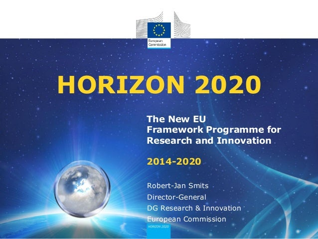 HORIZON 2020 The New EU Framework Programme for Research and Innovation 2014-2020 Robert-Jan Smits  Director-General DG Re...