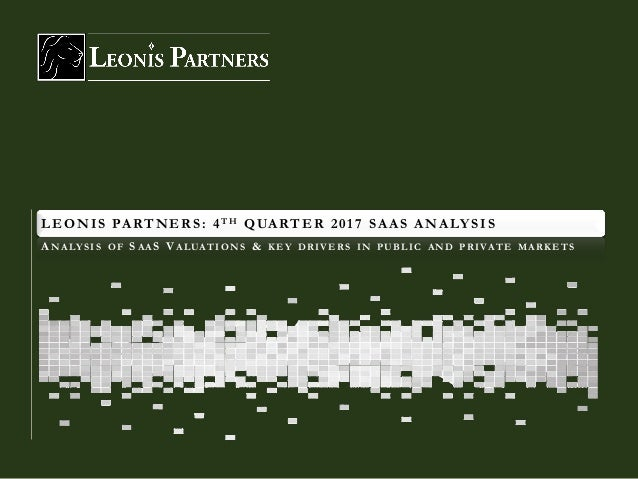 LEONIS PARTNERS: 4TH QUARTER 2017 SAAS ANALYSIS ANALY SIS OF SAAS VALUATIONS & KEY DRIVERS IN PUBLIC AND PRIVATE MARKETS