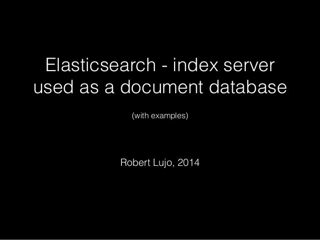 Elasticsearch - index server  used as a document database  !  (with examples)  !  Robert Lujo, 2014