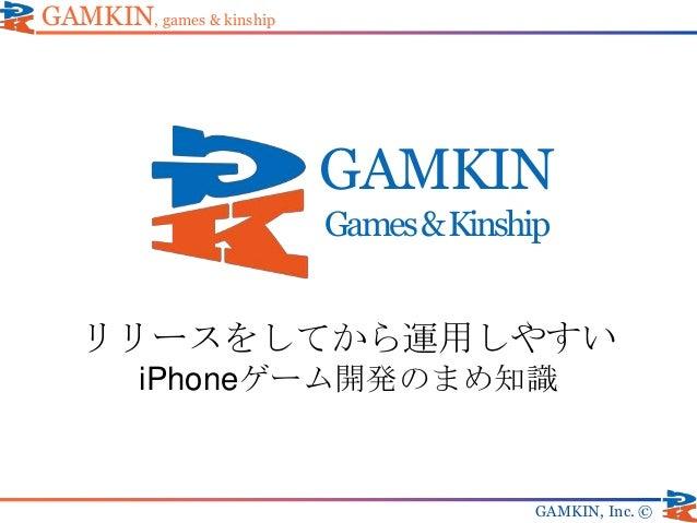GAMKIN Games&Kinship GAMKIN, Inc. © リリースをしてから運用しやすい iPhoneゲーム開発のまめ知識 GAMKIN, games & kinship