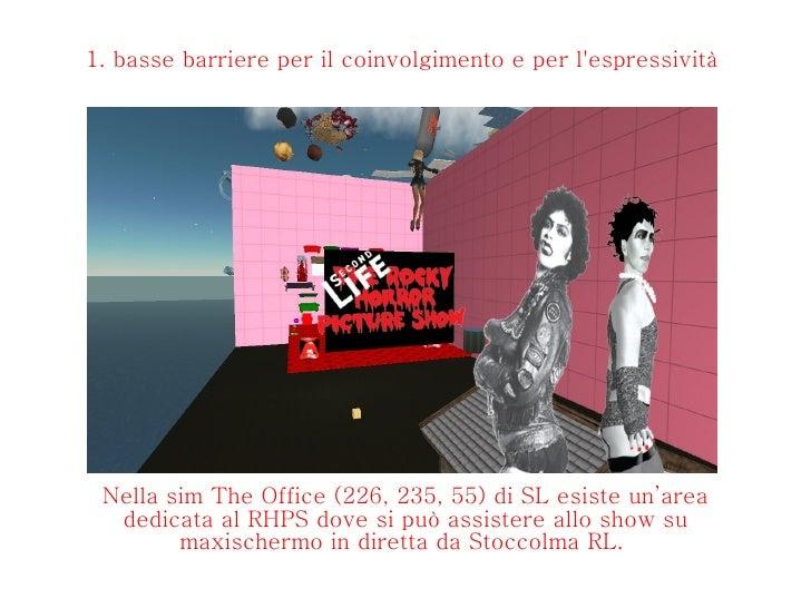 1. basse barriere per il coinvolgimento e per l'espressività  Nella sim The Office (226, 235, 55) di SL esiste un'area ded...