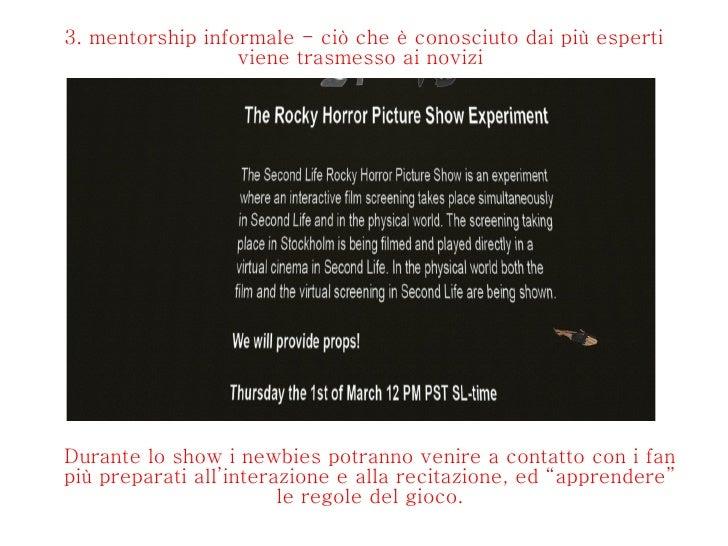 3. mentorship informale - ciò che è conosciuto dai più esperti viene trasmesso ai novizi  Durante lo show i newbies potran...