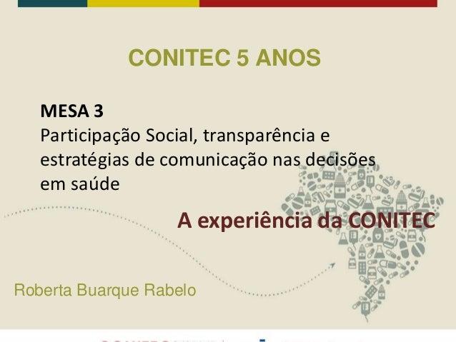 CONITEC 5 ANOS Roberta Buarque Rabelo MESA 3 Participação Social, transparência e estratégias de comunicação nas decisões ...