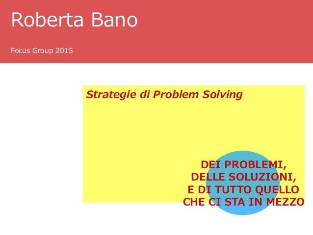 Roberta Bano Focus Group 2015 Strategie di Problem Solving DEI PROBLEMI, DELLE SOLUZIONI, E DI TUTTO QUELLO CHE CI STA IN ...