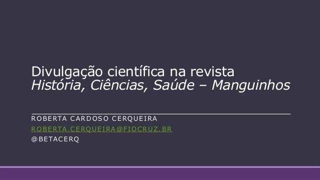 Divulgação científica na revista História, Ciências, Saúde – Manguinhos ROBERTA CARDOSO CERQUEIRA ROBERTA.CERQUEIRA@FIOCRU...