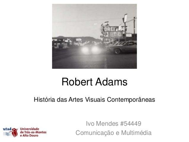 Robert AdamsHistória das Artes Visuais Contemporâneas                Ivo Mendes #54449              Comunicação e Multimédia