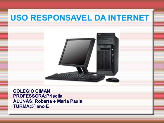 USO RESPONSAVEL DA INTERNET COLEGIO CIMAN PROFESSORA:Priscila ALUNAS: Roberta e Maria Paula TURMA:5º ano E