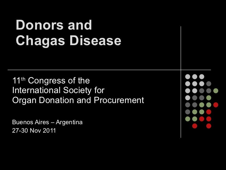 Donors and  Chagas Disease 11 th  Congress of the  International Society for  Organ Donation and Procurement  Buenos Aires...