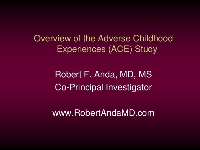 Overview of the Adverse Childhood Experiences (ACE) Study Robert F. Anda, MD, MS Co-Principal Investigator www.RobertAndaM...