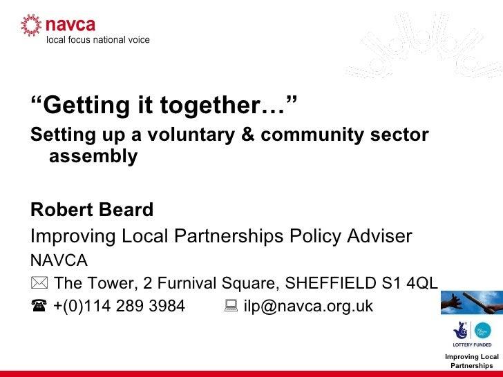 """<ul><li>"""" Getting it together…"""" </li></ul><ul><li>Setting up a voluntary & community sector assembly </li></ul><ul><li>Rob..."""