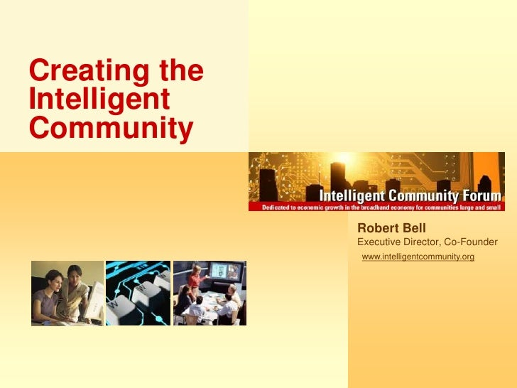 Creating the Intelligent Community<br />Robert Bell<br />Executive Director, Co-Founder<br />www.intelligentcommunity.org<...