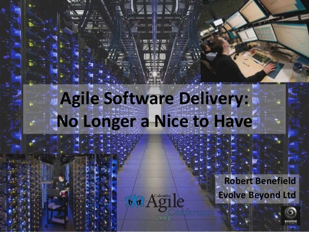 Agile Software Delivery: No Longer a Nice to Have Robert Benefield Evolve Beyond Ltd