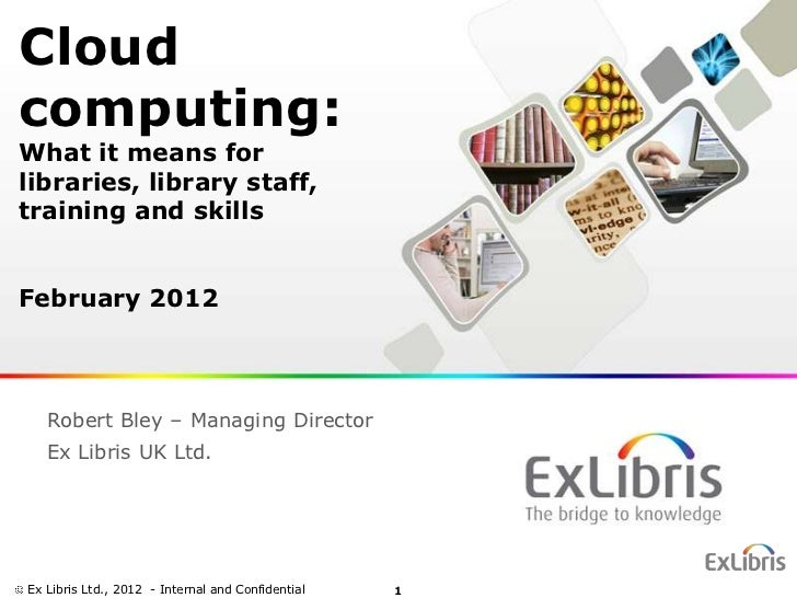 Cloudcomputing:What it means forlibraries, library staff,training and skillsFebruary 2012   Robert Bley – Managing Directo...