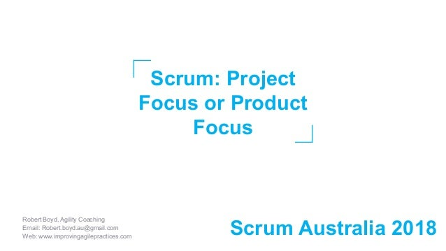 Scrum: Project Focus or Product Focus Robert Boyd, Agility Coaching Email: Robert.boyd.au@gmail.com Web: www.improvingagil...