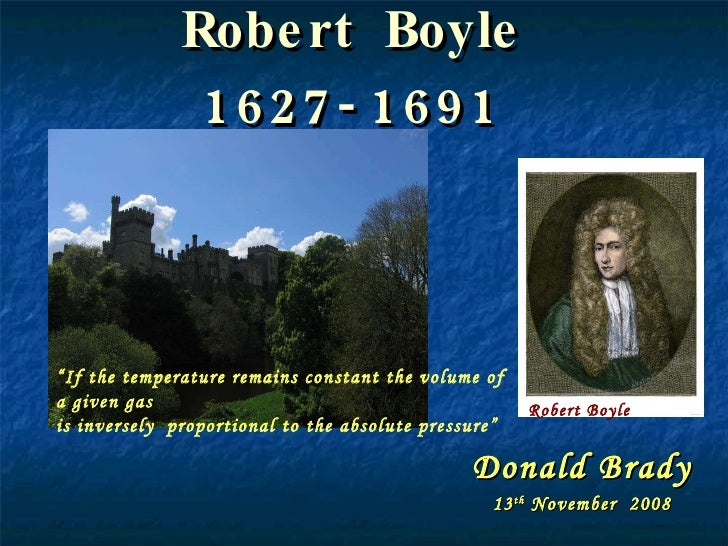 """Robert Boyle 1627-1691 Donald Brady 13 th  November  2008 Robert Boyle """" If the temperature remains constant the volume of..."""