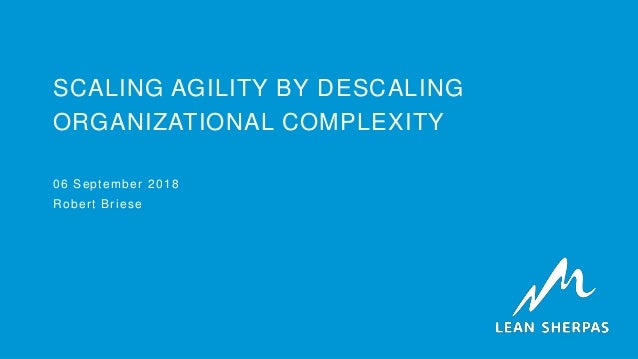 SCALING AGILITY BY DESCALING ORGANIZATIONAL COMPLEXITY 06 September 2018 Robert Briese