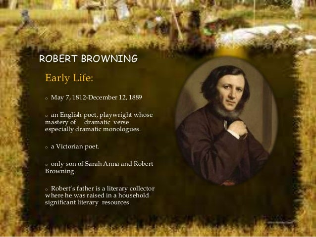 robert browning and the dramatic monologue Robert browning's dramatic monologues / 5 with named characters, no speaker could be abusively identified with the poet, who thus became free to.