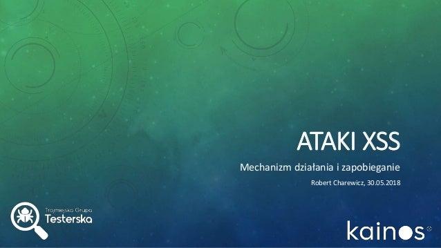 ATAKI XSS Mechanizm działania i zapobieganie Robert Charewicz, 30.05.2018