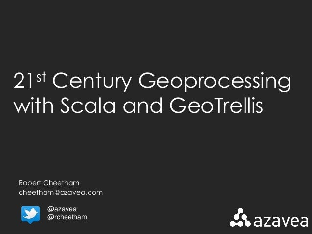 21st Century Geoprocessing  with Scala and GeoTrellis  Robert Cheetham  cheetham@azavea.com  @azavea  @rcheetham