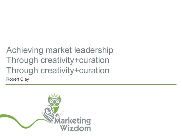 Achieving market leadership Through creativity+curation Through creativity+curation Robert Clay
