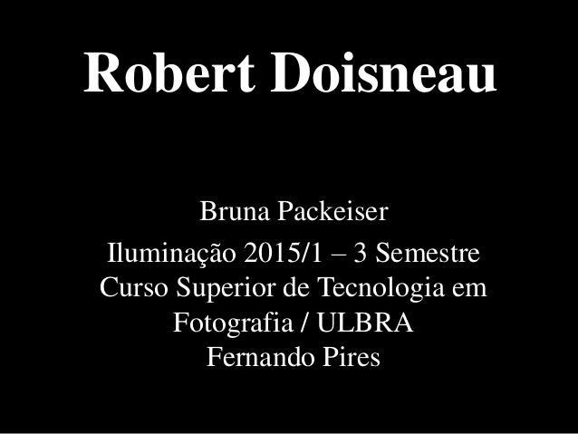 Robert Doisneau Bruna Packeiser Iluminação 2015/1 – 3 Semestre Curso Superior de Tecnologia em Fotografia / ULBRA Fernando...